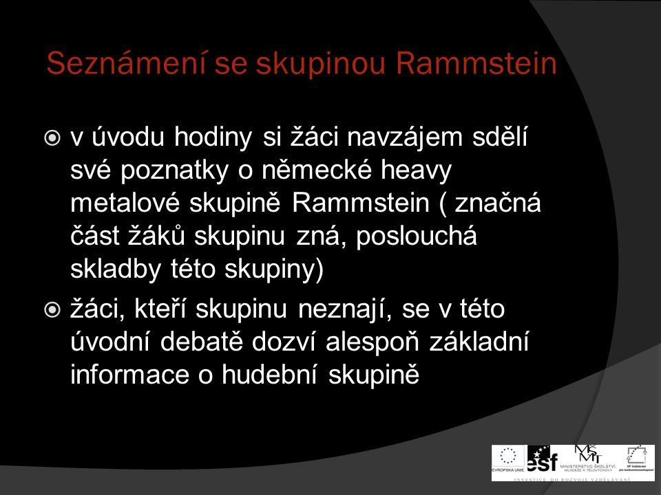 Seznámení se skupinou Rammstein  v úvodu hodiny si žáci navzájem sdělí své poznatky o německé heavy metalové skupině Rammstein ( značná část žáků skupinu zná, poslouchá skladby této skupiny)  žáci, kteří skupinu neznají, se v této úvodní debatě dozví alespoň základní informace o hudební skupině