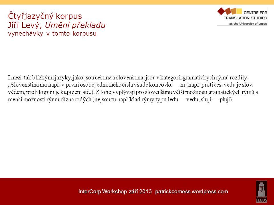 InterCorp Workshop září 2013 patrickcorness.wordpress.com Čtyřjazyčný korpus Jiří Levý, Umění překladu vynechávky v tomto korpusu I mezi tak blízkými