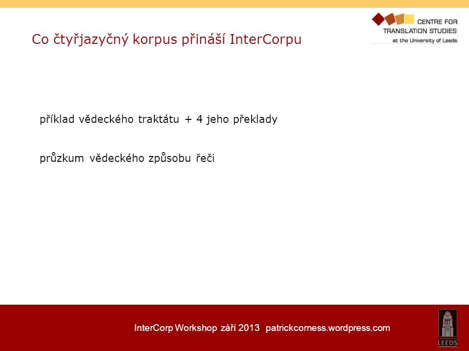 InterCorp Workshop září 2013 patrickcorness.wordpress.com Co čtyřjazyčný korpus přináší InterCorpu příklad vědeckého traktátu + 4 jeho překlady průzku