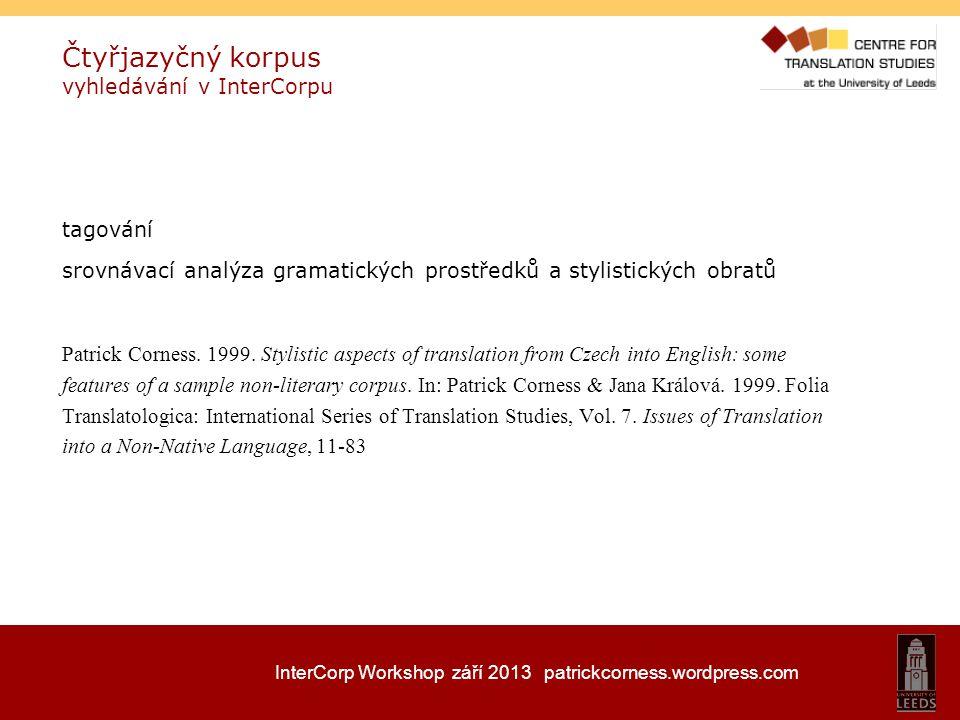InterCorp Workshop září 2013 patrickcorness.wordpress.com Čtyřjazyčný korpus vyhledávání v InterCorpu tagování srovnávací analýza gramatických prostře
