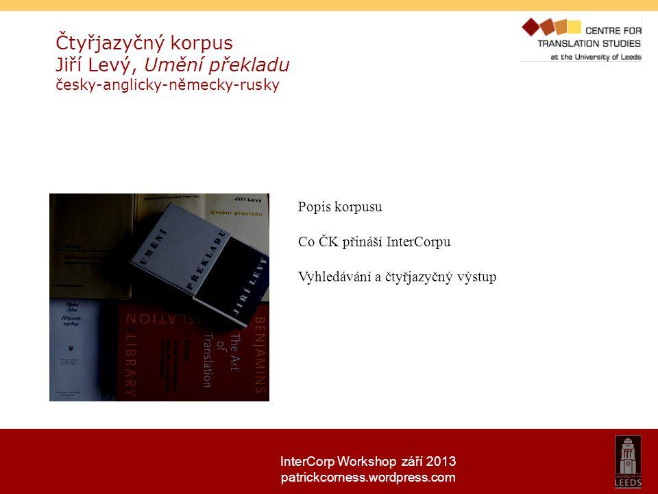 InterCorp Workshop září 2013 patrickcorness.wordpress.com Čtyřjazyčný korpus Jiří Levý, Umění překladu česky-anglicky-německy-rusky Popis korpusu Co Č