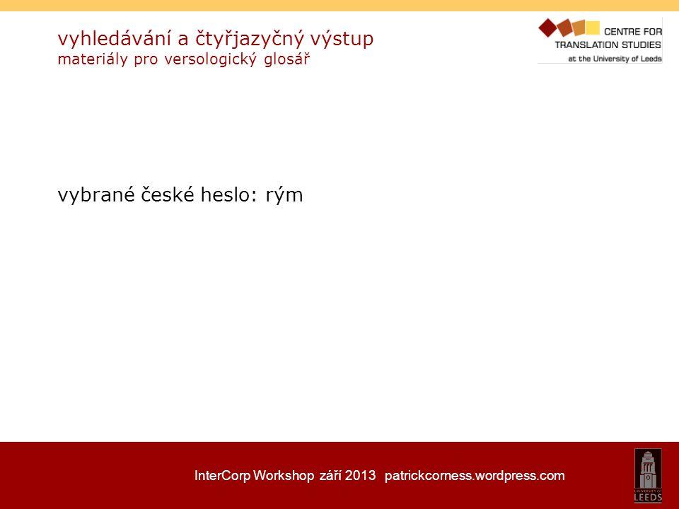 InterCorp Workshop září 2013 patrickcorness.wordpress.com vyhledávání a čtyřjazyčný výstup materiály pro versologický glosář vybrané české heslo: rým