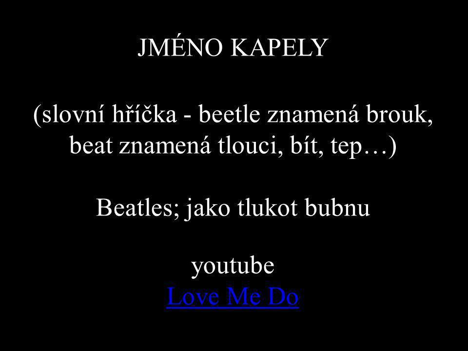 JMÉNO KAPELY (slovní hříčka - beetle znamená brouk, beat znamená tlouci, bít, tep…) Beatles; jako tlukot bubnu youtube Love Me Do