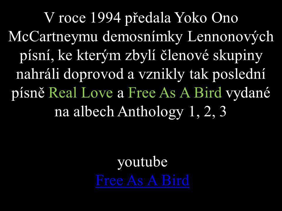 V roce 1994 předala Yoko Ono McCartneymu demosnímky Lennonových písní, ke kterým zbylí členové skupiny nahráli doprovod a vznikly tak poslední písně Real Love a Free As A Bird vydané na albech Anthology 1, 2, 3 youtube Free As A Bird