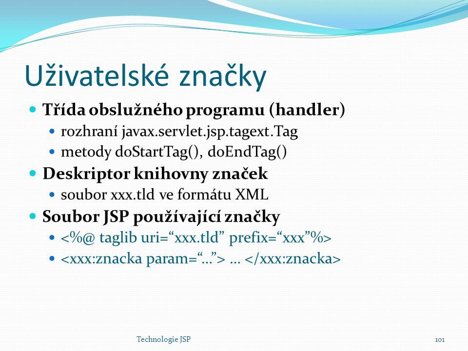 Technologie JSP101 Uživatelské značky Třída obslužného programu (handler) rozhraní javax.servlet.jsp.tagext.Tag metody doStartTag(), doEndTag() Deskri