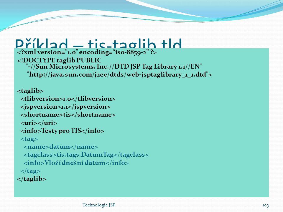 Technologie JSP103 Příklad – tis-taglib.tld <!DOCTYPE taglib PUBLIC