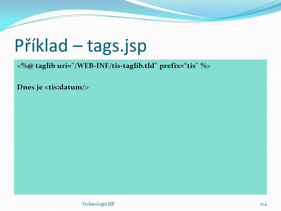 Technologie JSP104 Příklad – tags.jsp Dnes je