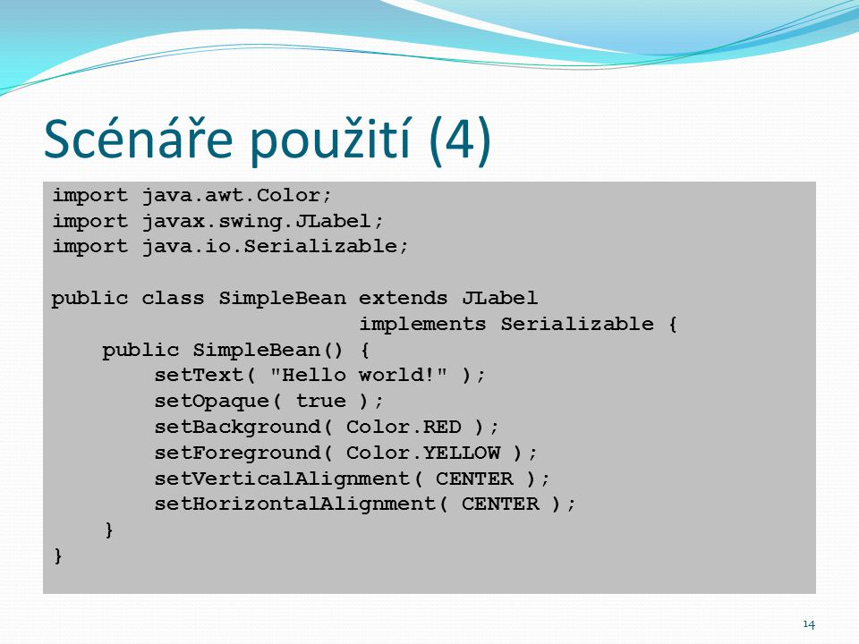 14 Scénáře použití (4) import java.awt.Color; import javax.swing.JLabel; import java.io.Serializable; public class SimpleBean extends JLabel implement