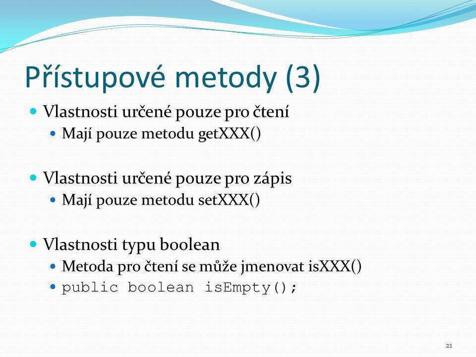 21 Přístupové metody (3) Vlastnosti určené pouze pro čtení Mají pouze metodu getXXX() Vlastnosti určené pouze pro zápis Mají pouze metodu setXXX() Vla