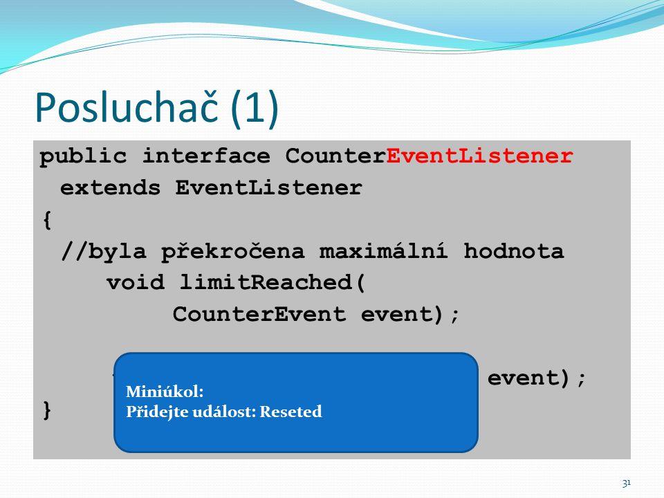 31 Posluchač (1) public interface CounterEventListener extends EventListener { //byla překročena maximální hodnota void limitReached( CounterEvent eve