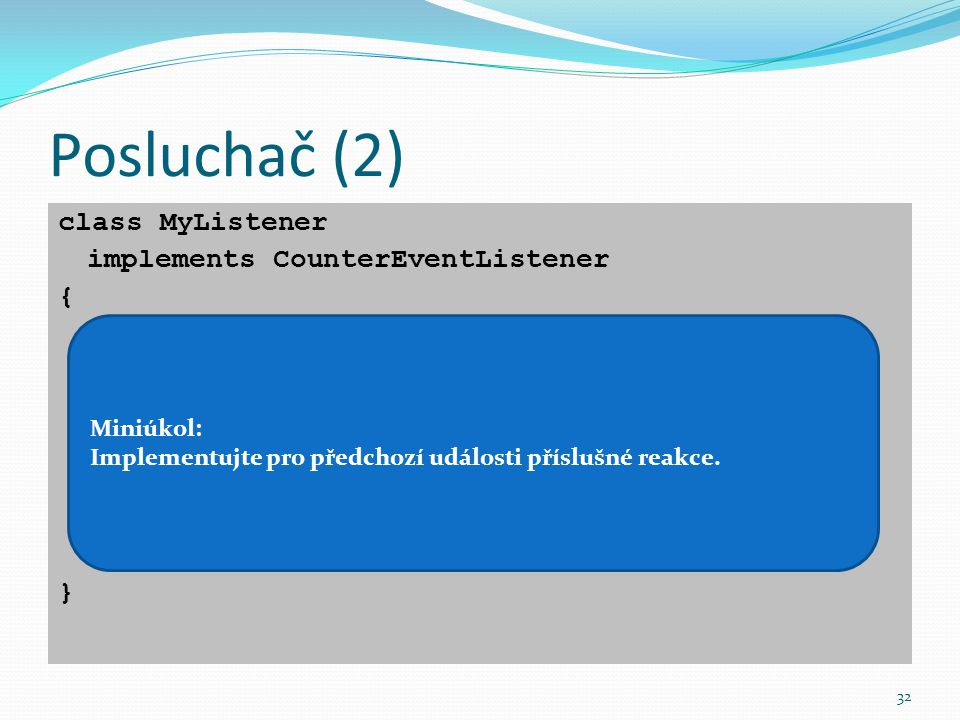 """32 Posluchač (2) class MyListener implements CounterEventListener { public void limitReached(CounterEvent event){ System.out.println(""""Čítač vynulován"""""""
