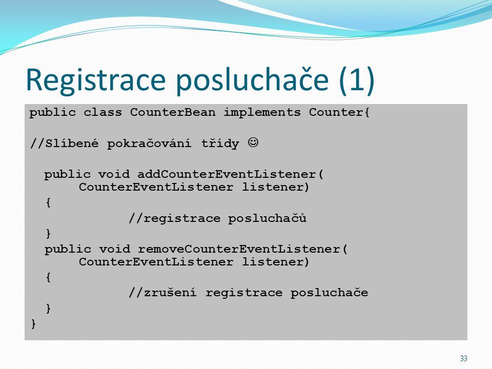 33 Registrace posluchače (1) public class CounterBean implements Counter{ //Slíbené pokračování třídy public void addCounterEventListener( CounterEven