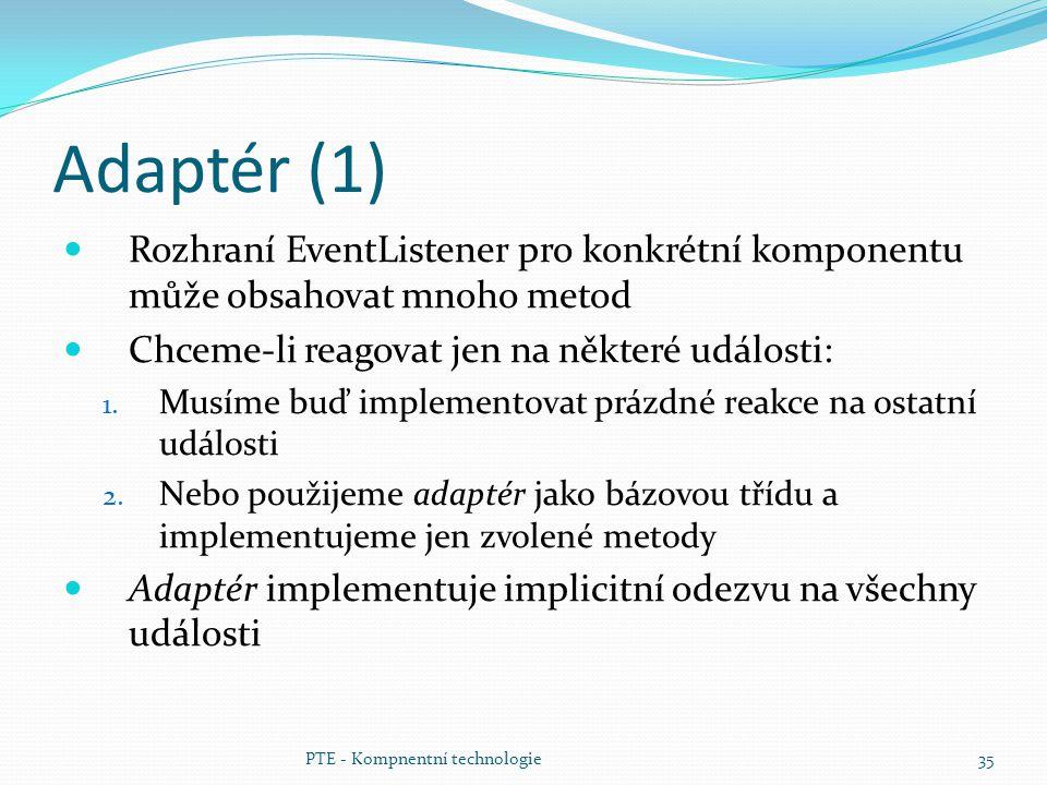 PTE - Kompnentní technologie35 Adaptér (1) Rozhraní EventListener pro konkrétní komponentu může obsahovat mnoho metod Chceme-li reagovat jen na někter