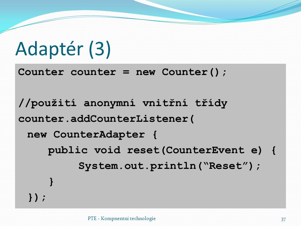 PTE - Kompnentní technologie37 Adaptér (3) Counter counter = new Counter(); //použití anonymní vnitřní třídy counter.addCounterListener( new CounterAdapter { public void reset(CounterEvent e) { System.out.println( Reset ); } });
