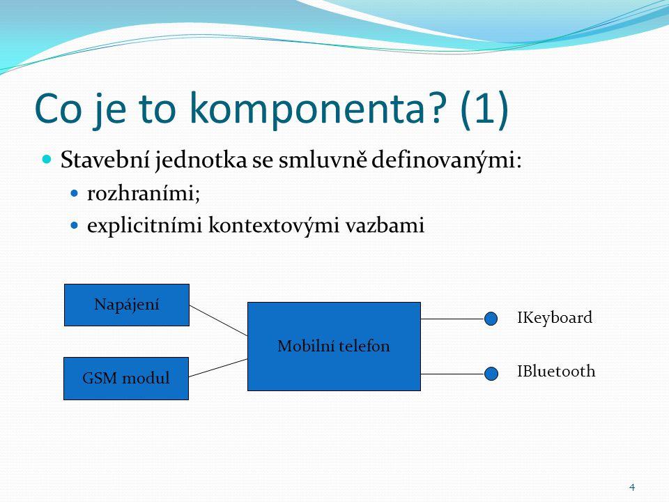 4 Co je to komponenta? (1) Stavební jednotka se smluvně definovanými: rozhraními; explicitními kontextovými vazbami Mobilní telefon IKeyboard IBluetoo