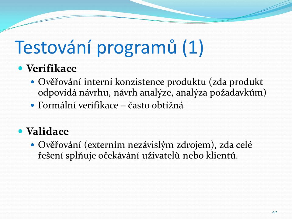 42 Testování programů (1) Verifikace Ověřování interní konzistence produktu (zda produkt odpovídá návrhu, návrh analýze, analýza požadavkům) Formální
