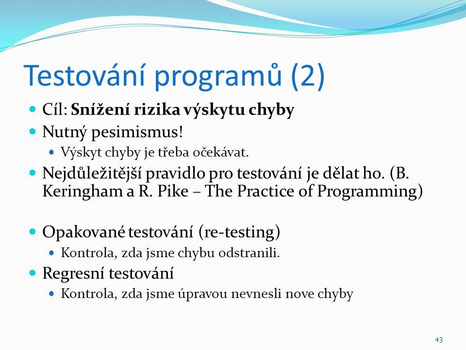 43 Testování programů (2) Cíl: Snížení rizika výskytu chyby Nutný pesimismus! Výskyt chyby je třeba očekávat. Nejdůležitější pravidlo pro testování je