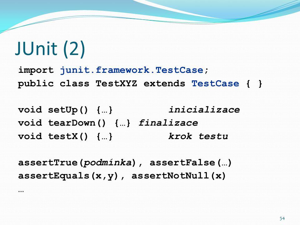 54 JUnit (2) import junit.framework.TestCase; public class TestXYZ extends TestCase { } void setUp() {…}inicializace void tearDown() {…}finalizace voi