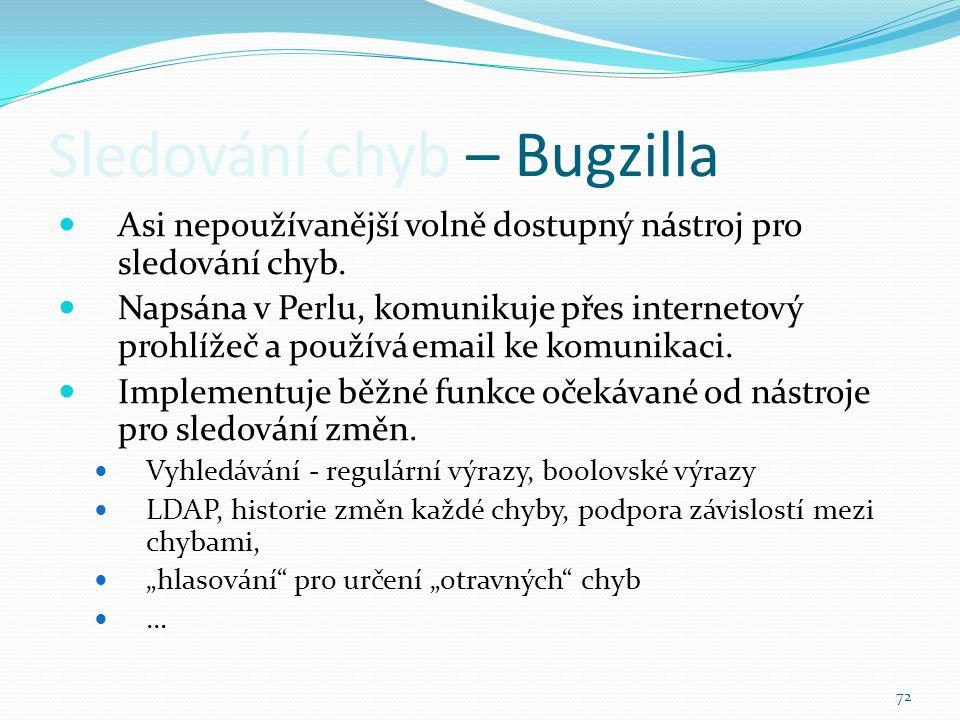 72 Sledování chyb – Bugzilla Asi nepoužívanější volně dostupný nástroj pro sledování chyb. Napsána v Perlu, komunikuje přes internetový prohlížeč a po