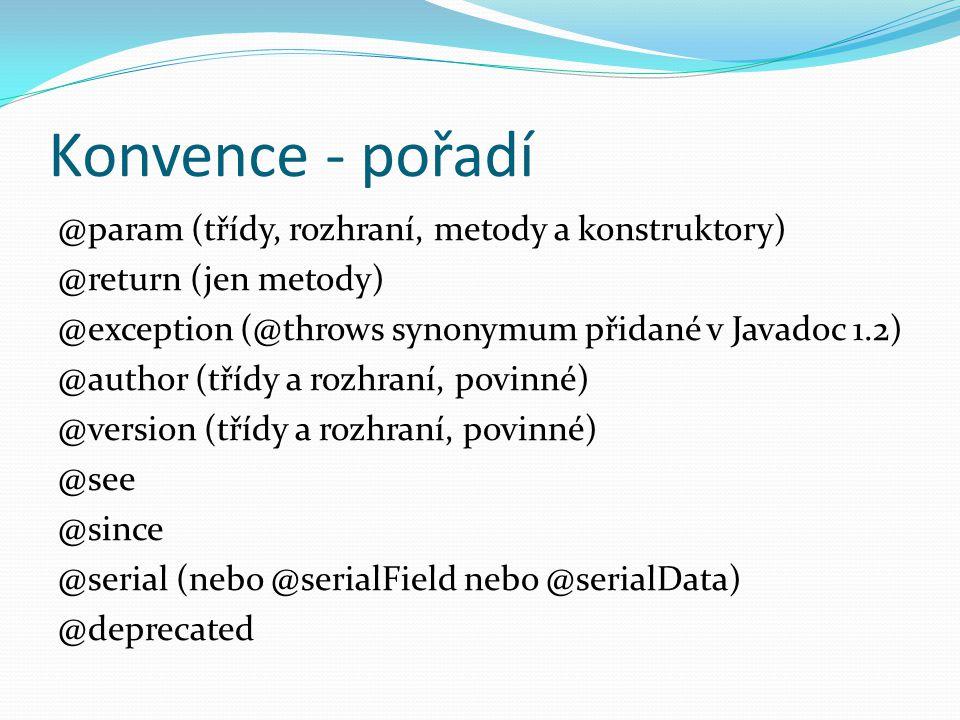 Konvence - pořadí @param (třídy, rozhraní, metody a konstruktory) @return (jen metody) @exception (@throws synonymum přidané v Javadoc 1.2) @author (t