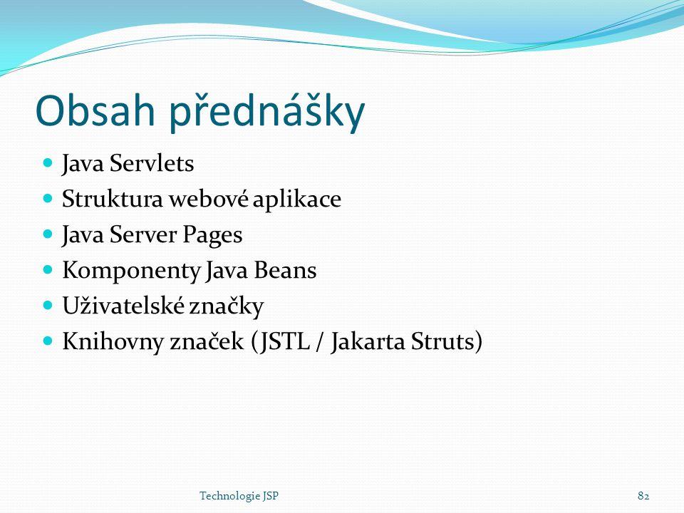 Technologie JSP82 Obsah přednášky Java Servlets Struktura webové aplikace Java Server Pages Komponenty Java Beans Uživatelské značky Knihovny značek (