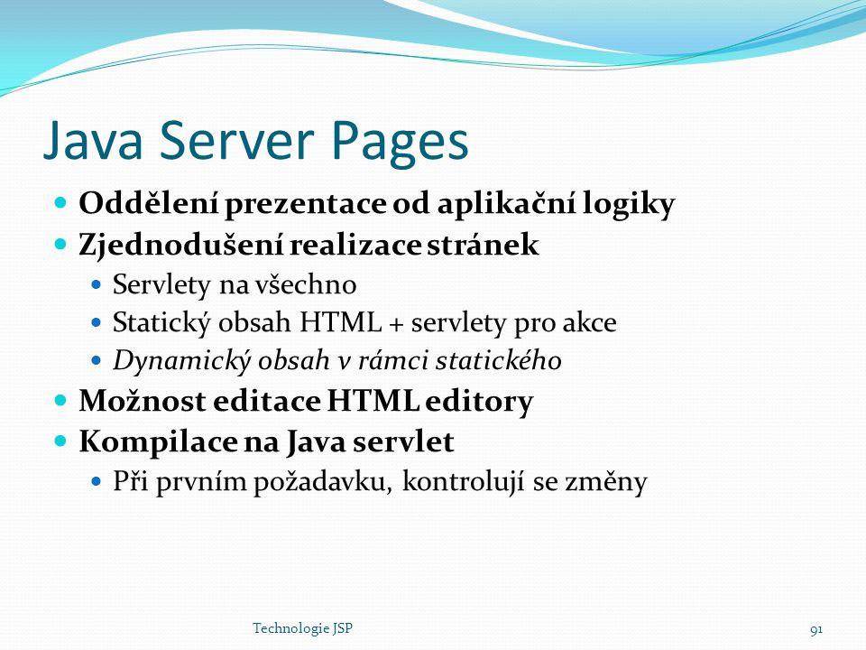 Technologie JSP91 Java Server Pages Oddělení prezentace od aplikační logiky Zjednodušení realizace stránek Servlety na všechno Statický obsah HTML + s