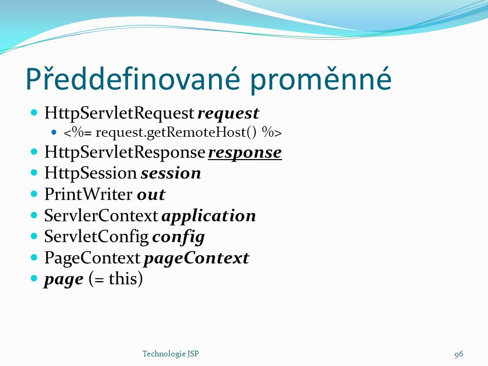 Technologie JSP96 Předdefinované proměnné HttpServletRequest request HttpServletResponse response HttpSession session PrintWriter out ServlerContext a