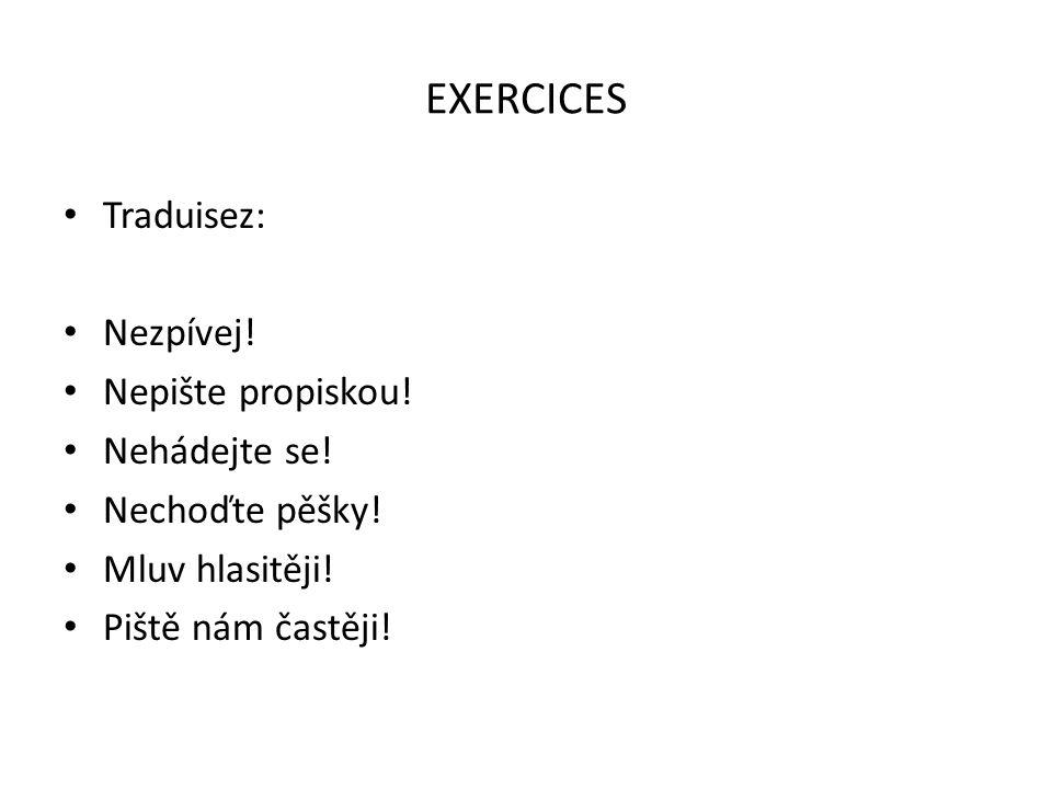 EXERCICES Traduisez: Nezpívej! Nepište propiskou! Nehádejte se! Nechoďte pěšky! Mluv hlasitěji! Piště nám častěji!