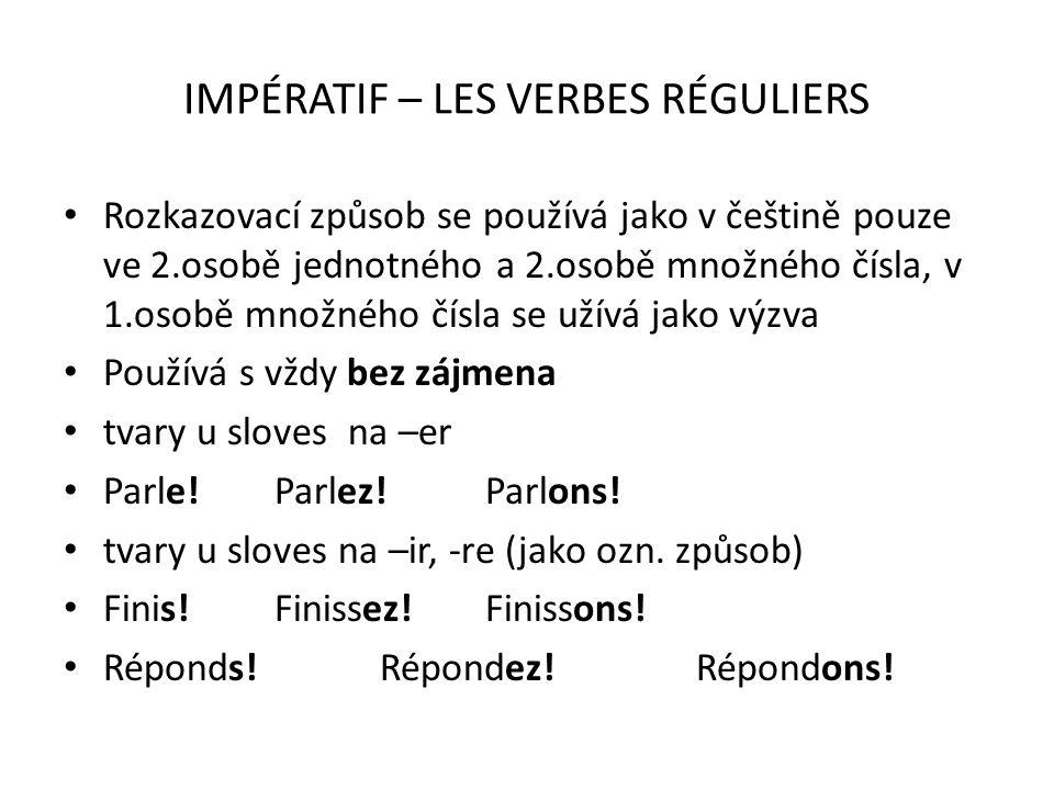 IMPÉRATIF – LES VERBES RÉGULIERS Rozkazovací způsob se používá jako v češtině pouze ve 2.osobě jednotného a 2.osobě množného čísla, v 1.osobě množného