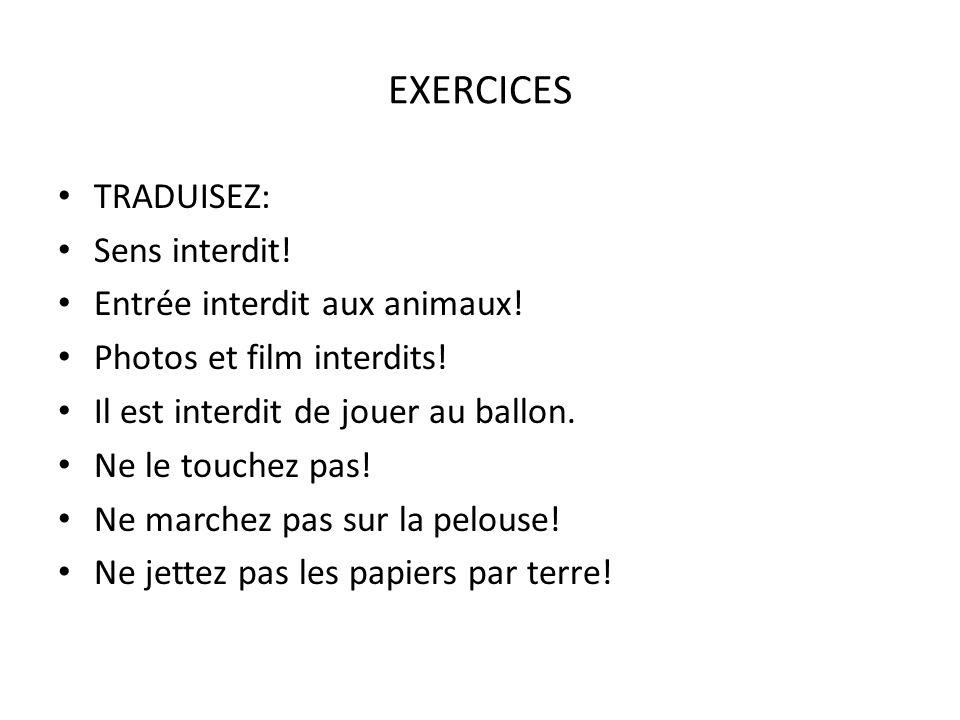 EXERCICES TRADUISEZ: Sens interdit! Entrée interdit aux animaux! Photos et film interdits! Il est interdit de jouer au ballon. Ne le touchez pas! Ne m