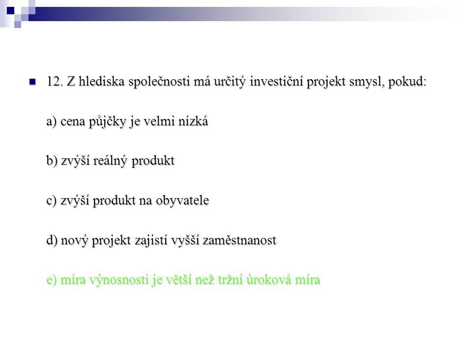 12. Z hlediska společnosti má určitý investiční projekt smysl, pokud: 12. Z hlediska společnosti má určitý investiční projekt smysl, pokud: a) cena pů