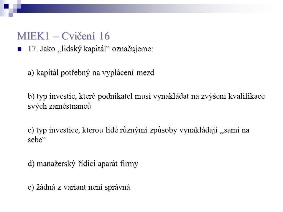 """MIEK1 – Cvičení 16 17. Jako,,lidský kapitál"""" označujeme: 17. Jako,,lidský kapitál"""" označujeme: a) kapitál potřebný na vyplácení mezd b) typ investic,"""