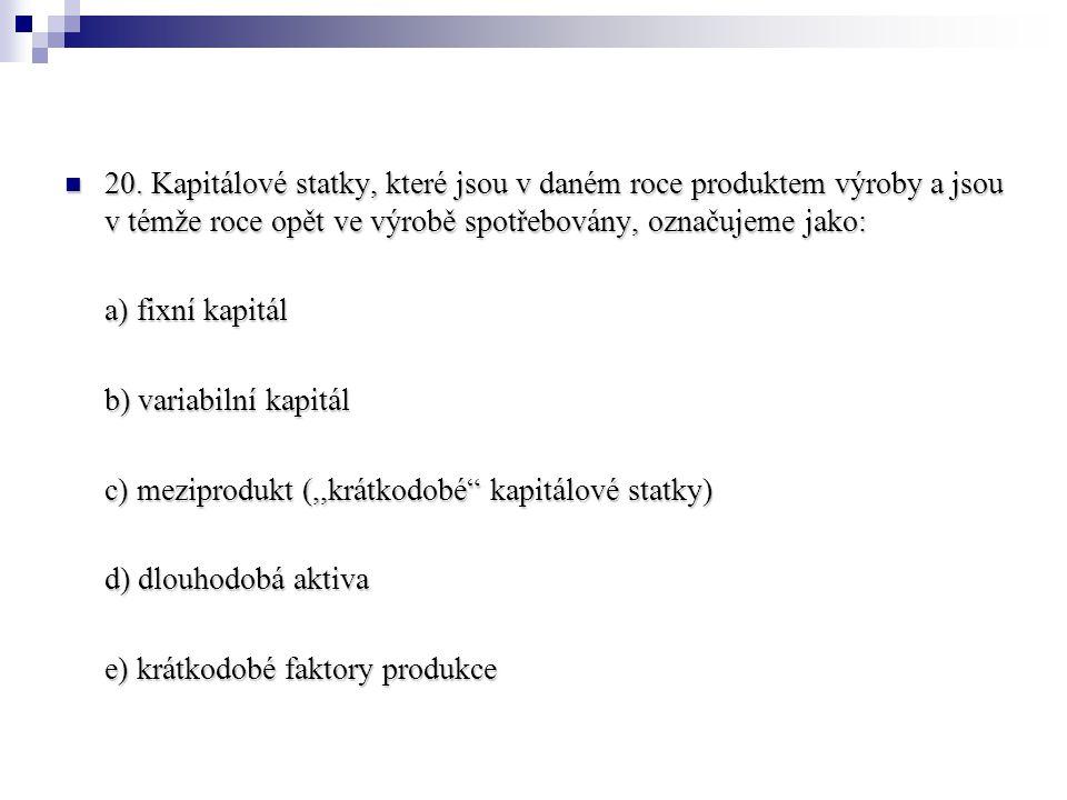 20. Kapitálové statky, které jsou v daném roce produktem výroby a jsou v témže roce opět ve výrobě spotřebovány, označujeme jako: 20. Kapitálové statk