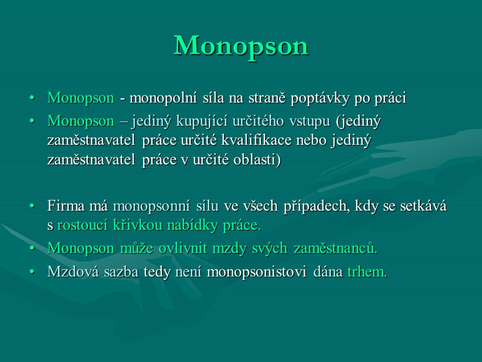 Monopson Monopson - monopolní síla na straně poptávky po práciMonopson - monopolní síla na straně poptávky po práci Monopson – jediný kupující určitého vstupu (jediný zaměstnavatel práce určité kvalifikace nebo jediný zaměstnavatel práce v určité oblasti)Monopson – jediný kupující určitého vstupu (jediný zaměstnavatel práce určité kvalifikace nebo jediný zaměstnavatel práce v určité oblasti) Firma má monopsonní sílu ve všech případech, kdy se setkává s rostoucí křivkou nabídky práce.Firma má monopsonní sílu ve všech případech, kdy se setkává s rostoucí křivkou nabídky práce.