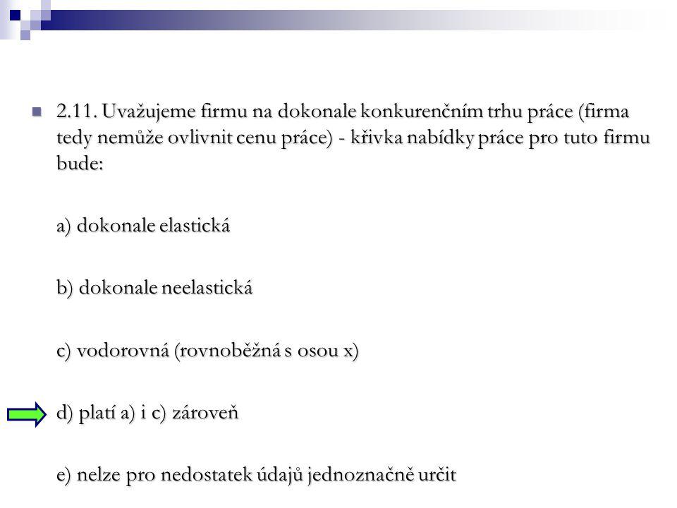 2.11. Uvažujeme firmu na dokonale konkurenčním trhu práce (firma tedy nemůže ovlivnit cenu práce) - křivka nabídky práce pro tuto firmu bude: 2.11. Uv