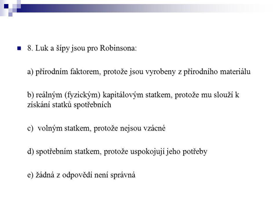 8. Luk a šípy jsou pro Robinsona: 8. Luk a šípy jsou pro Robinsona: a) přírodním faktorem, protože jsou vyrobeny z přírodního materiálu b) reálným (fy