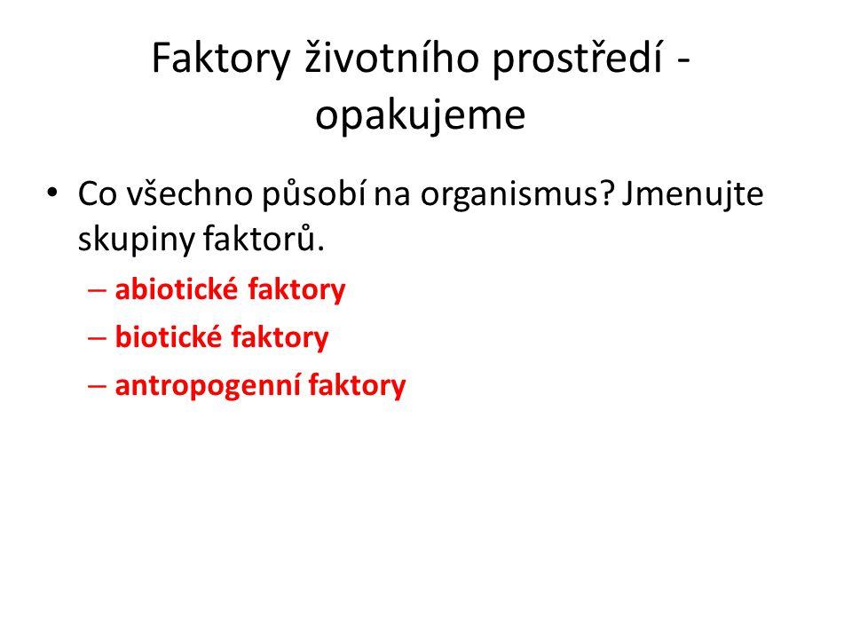 Faktory životního prostředí - opakujeme Co všechno působí na organismus? Jmenujte skupiny faktorů. – abiotické faktory – biotické faktory – antropogen