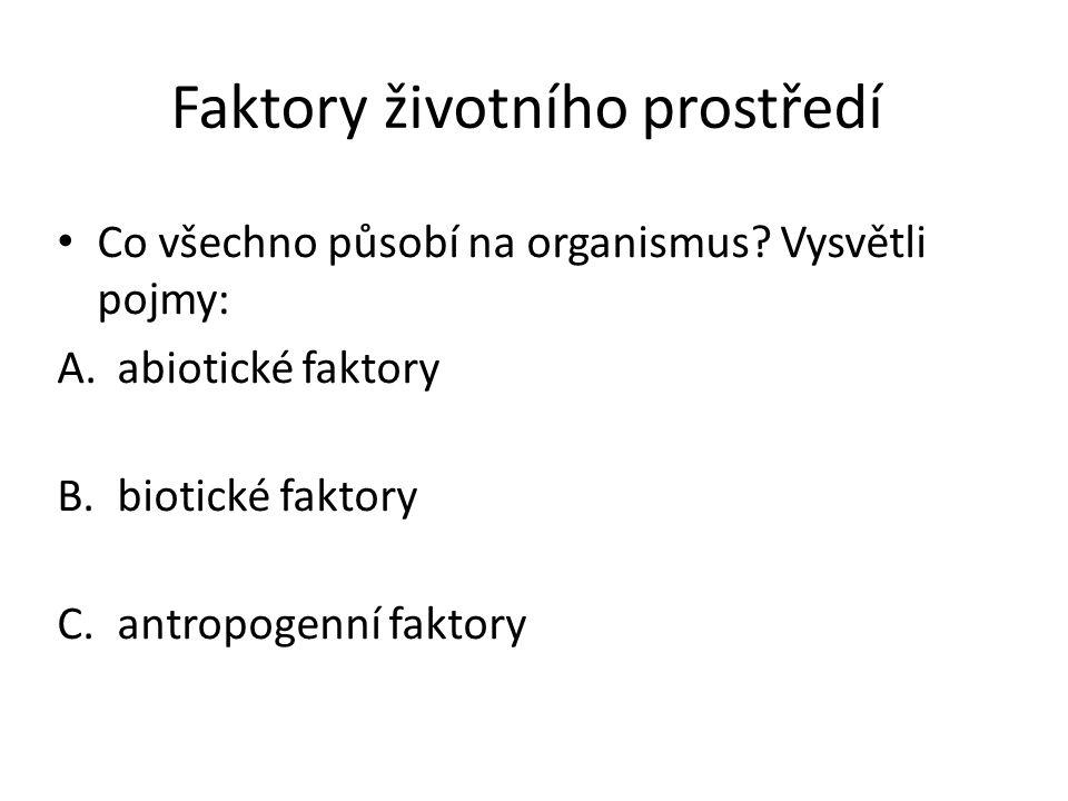 Faktory životního prostředí Co všechno působí na organismus? Vysvětli pojmy: A.abiotické faktory  Vliv neživé přírody B.biotické faktory  Vliv živé