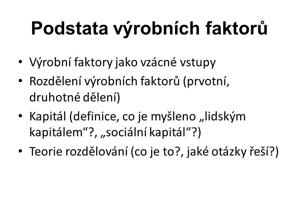 Podstata výrobních faktorů Výrobní faktory jako vzácné vstupy Rozdělení výrobních faktorů (prvotní, druhotné dělení) Kapitál (definice, co je myšleno