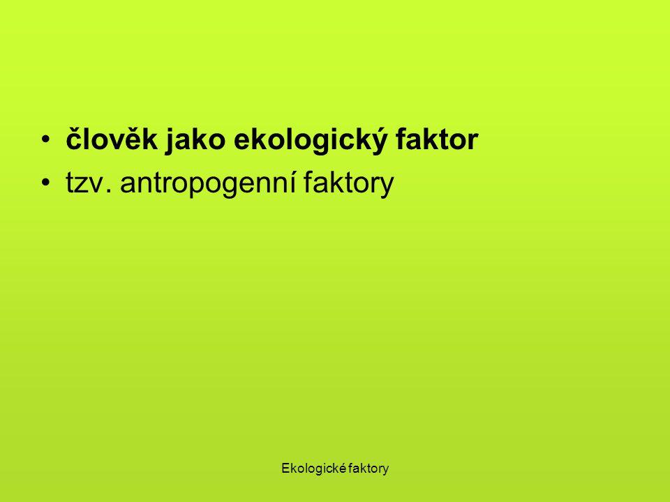 Ekologické faktory člověk jako ekologický faktor tzv. antropogenní faktory