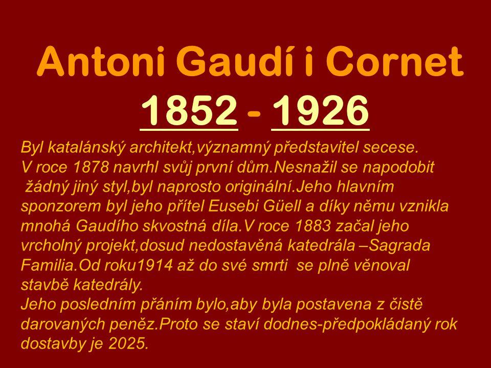 Antoni Gaudí i Cornet 1852 - 192618521926 Byl katalánský architekt,významný představitel secese.
