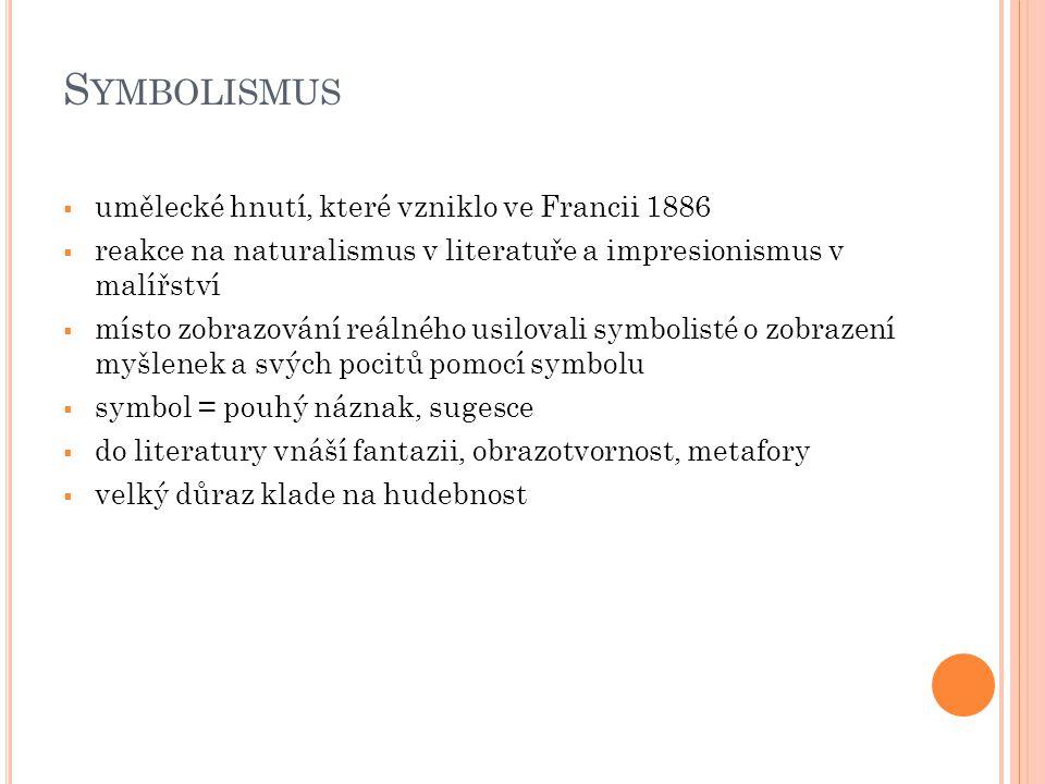 S YMBOLISMUS V LITERATUŘE  básník chce především zapůsobit, nezáleží mu na plném pochopení  významným prvkem poezie byl volný verš  v Čechách a na Moravě byl propagátorem symbolismu časopis Moderní revue – kde byly odmítány všechny dosavadní představy o literatuře