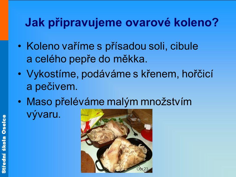 Střední škola Oselce Jak připravujeme ovarové koleno? Koleno vaříme s přísadou soli, cibule a celého pepře do měkka. Vykostíme, podáváme s křenem, hoř