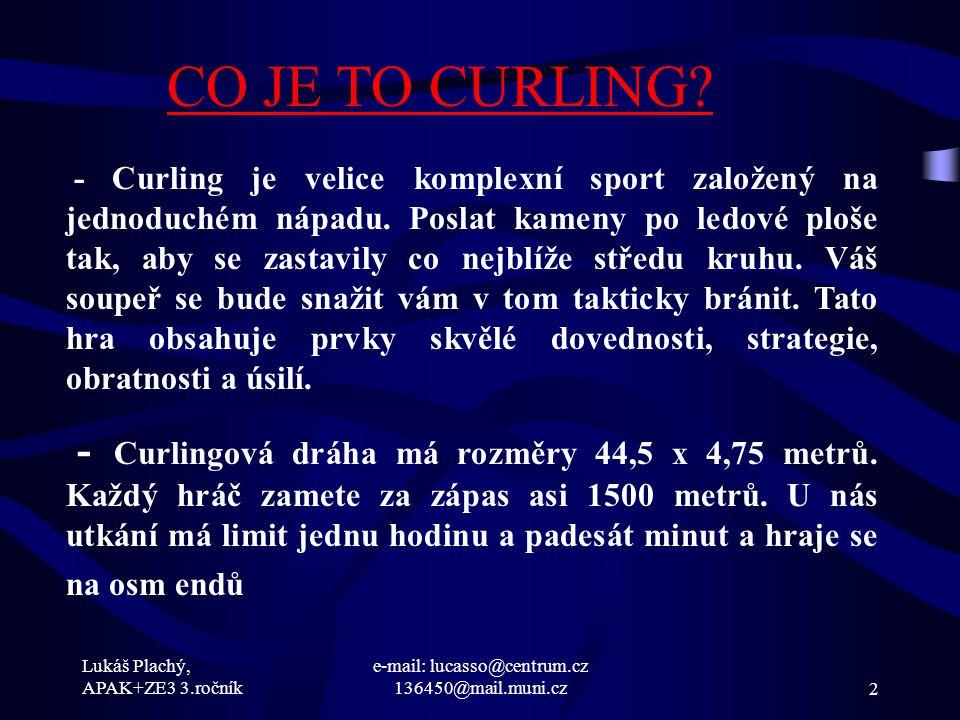 Lukáš Plachý, APAK+ZE3 3.ročník e-mail: lucasso@centrum.cz 136450@mail.muni.cz2 CO JE TO CURLING? - Curling je velice komplexní sport založený na jedn