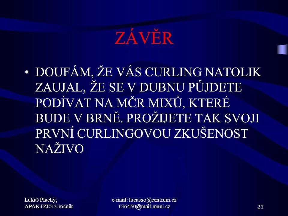 Lukáš Plachý, APAK+ZE3 3.ročník e-mail: lucasso@centrum.cz 136450@mail.muni.cz21 ZÁVĚR DOUFÁM, ŽE VÁS CURLING NATOLIK ZAUJAL, ŽE SE V DUBNU PŮJDETE PO