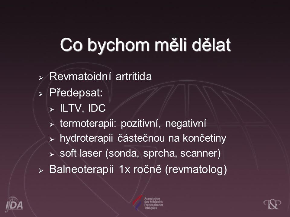 Co bychom měli dělat  Revmatoidní artritida  Předepsat:  ILTV, IDC  termoterapii: pozitivní, negativní  hydroterapii částečnou na končetiny  sof