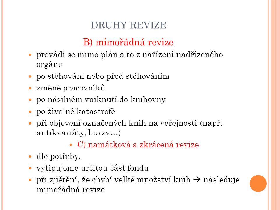 DRUHY REVIZE B) mimořádná revize provádí se mimo plán a to z nařízení nadřízeného orgánu po stěhování nebo před stěhováním změně pracovníků po násilném vniknutí do knihovny po živelné katastrofě při objevení označených knih na veřejnosti (např.