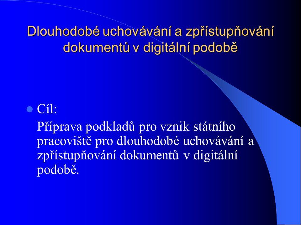 Dlouhodobé uchovávání a zpřístupňování dokumentů v digitální podobě Cíl: Příprava podkladů pro vznik státního pracoviště pro dlouhodobé uchovávání a z