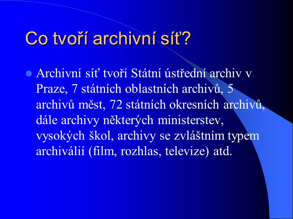 Co tvoří archivní síť? Archivní síť tvoří Státní ústřední archiv v Praze, 7 státních oblastních archivů, 5 archivů měst, 72 státních okresních archivů