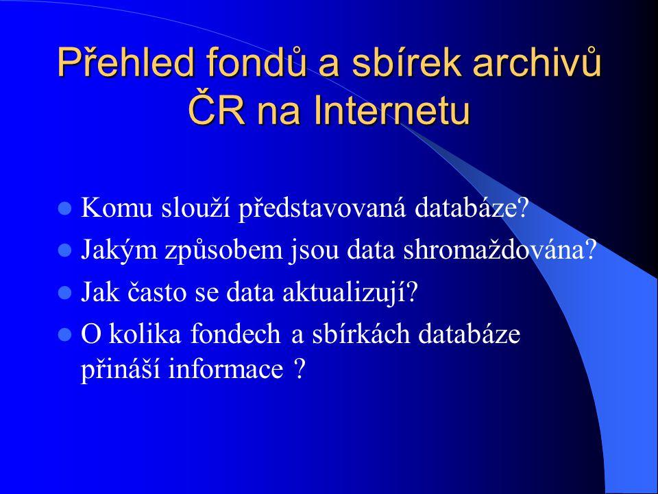 Přehled fondů a sbírek archivů ČR na Internetu Komu slouží představovaná databáze? Jakým způsobem jsou data shromaždována? Jak často se data aktualizu